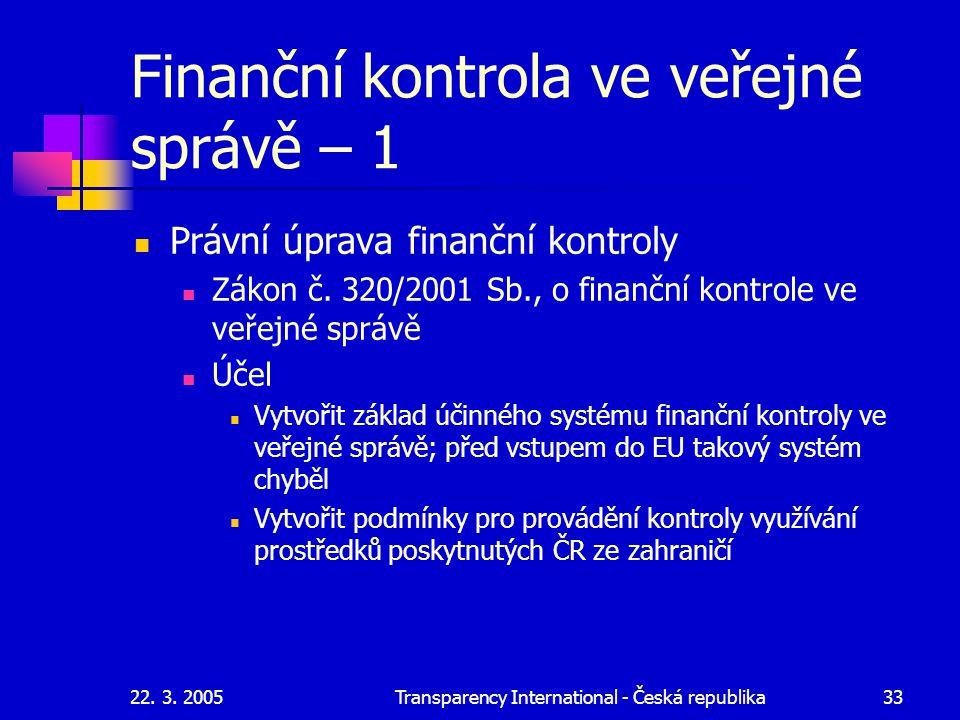22. 3. 2005Transparency International - Česká republika33 Finanční kontrola ve veřejné správě – 1 Právní úprava finanční kontroly Zákon č. 320/2001 Sb