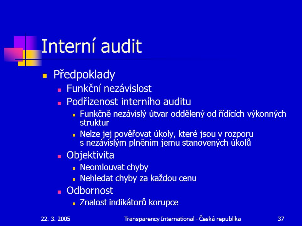 22. 3. 2005Transparency International - Česká republika37 Interní audit Předpoklady Funkční nezávislost Podřízenost interního auditu Funkčně nezávislý
