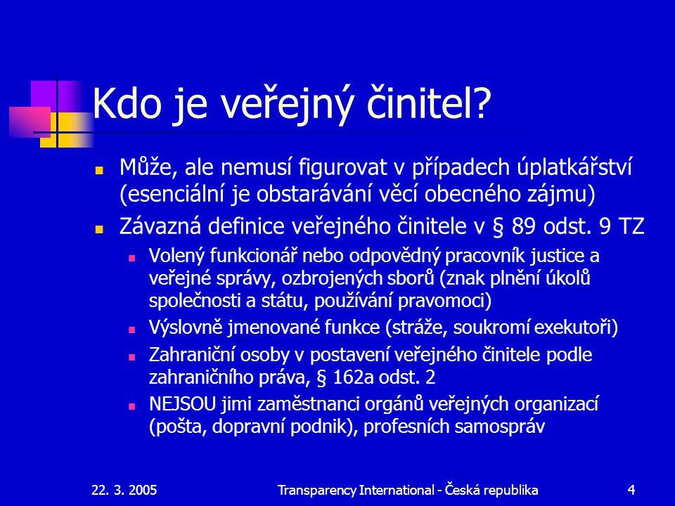 22. 3. 2005Transparency International - Česká republika4 Kdo je veřejný činitel? Může, ale nemusí figurovat v případech úplatkářství (esenciální je ob