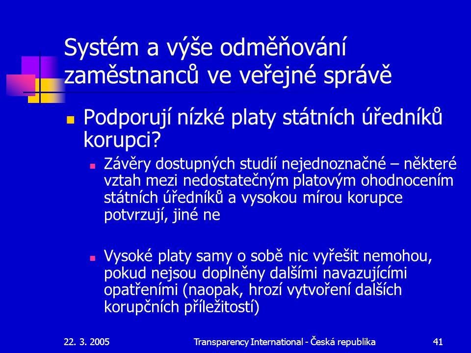 22. 3. 2005Transparency International - Česká republika41 Systém a výše odměňování zaměstnanců ve veřejné správě Podporují nízké platy státních úřední