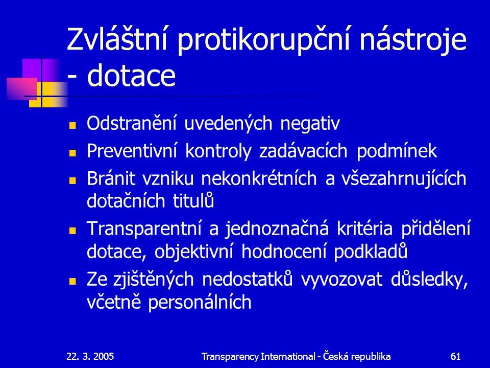 22. 3. 2005Transparency International - Česká republika61 Zvláštní protikorupční nástroje - dotace Odstranění uvedených negativ Preventivní kontroly z