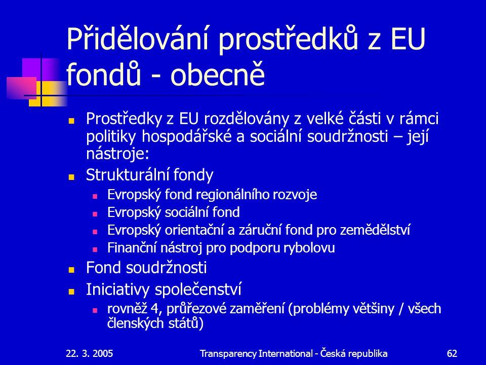 22. 3. 2005Transparency International - Česká republika62 Přidělování prostředků z EU fondů - obecně Prostředky z EU rozdělovány z velké části v rámci