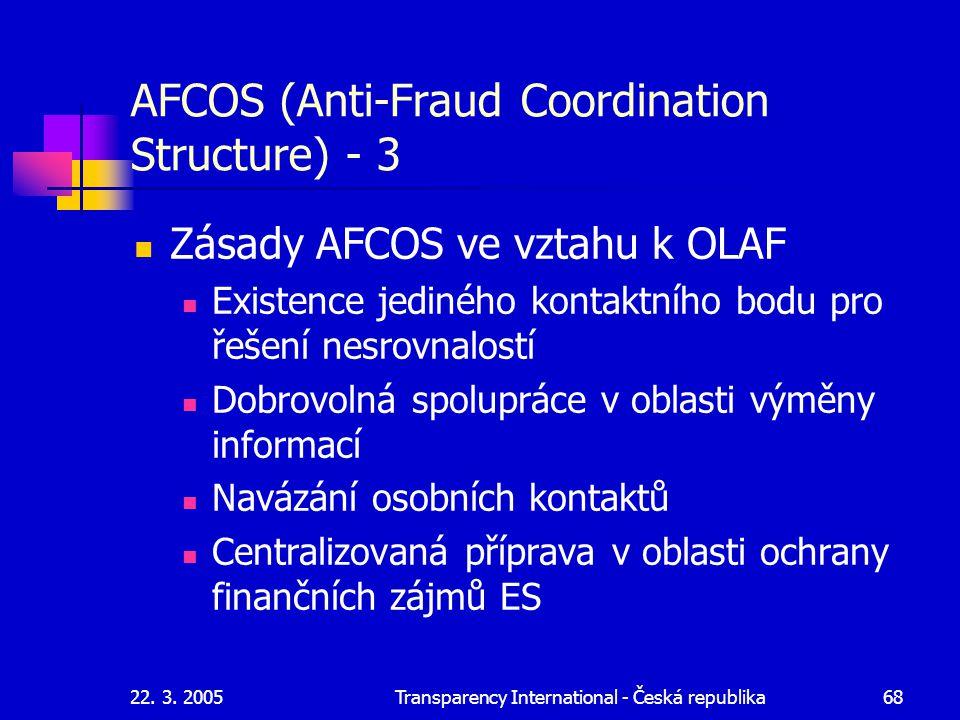 22. 3. 2005Transparency International - Česká republika68 AFCOS (Anti-Fraud Coordination Structure) - 3 Zásady AFCOS ve vztahu k OLAF Existence jediné