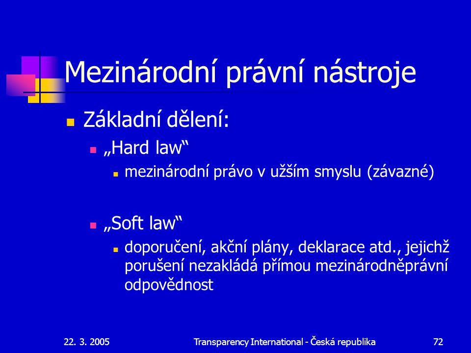 """22. 3. 2005Transparency International - Česká republika72 Mezinárodní právní nástroje Základní dělení: """"Hard law"""" mezinárodní právo v užším smyslu (zá"""