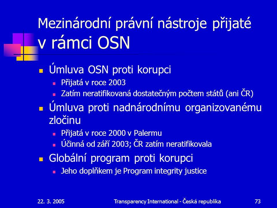 22. 3. 2005Transparency International - Česká republika73 Mezinárodní právní nástroje přijaté v rámci OSN Úmluva OSN proti korupci Přijatá v roce 2003
