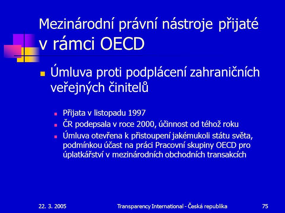 22. 3. 2005Transparency International - Česká republika75 Mezinárodní právní nástroje přijaté v rámci OECD Úmluva proti podplácení zahraničních veřejn