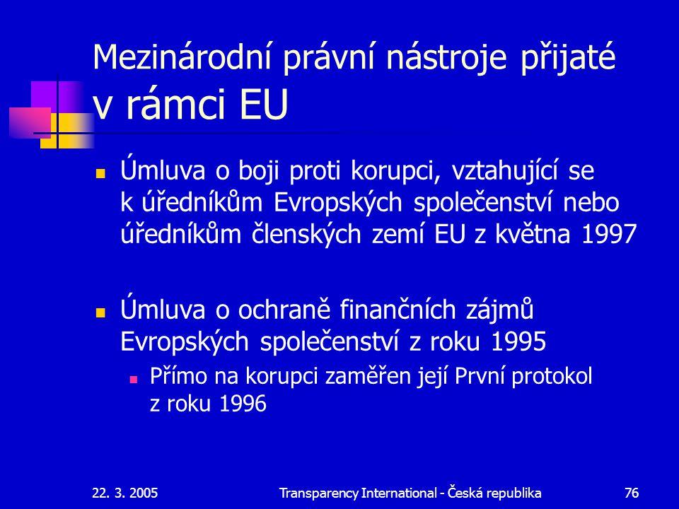 22. 3. 2005Transparency International - Česká republika76 Mezinárodní právní nástroje přijaté v rámci EU Úmluva o boji proti korupci, vztahující se k