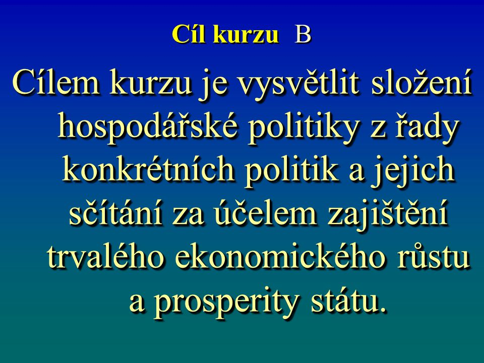 Cíl kurzu B Cílem kurzu je vysvětlit složení hospodářské politiky z řady konkrétních politik a jejich sčítání za účelem zajištění trvalého ekonomického růstu a prosperity státu.