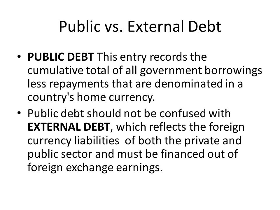 Public vs. External Debt PUBLIC DEBT This entry records the cumulative total of all government borrowings less repayments that are denominated in a co