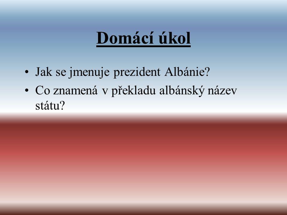 Domácí úkol Jak se jmenuje prezident Albánie? Co znamená v překladu albánský název státu?