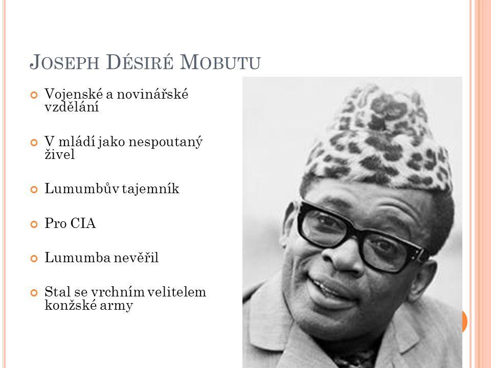 J OSEPH D ÉSIRÉ M OBUTU Vojenské a novinářské vzdělání V mládí jako nespoutaný živel Lumumbův tajemník Pro CIA Lumumba nevěřil Stal se vrchním velitelem konžské army