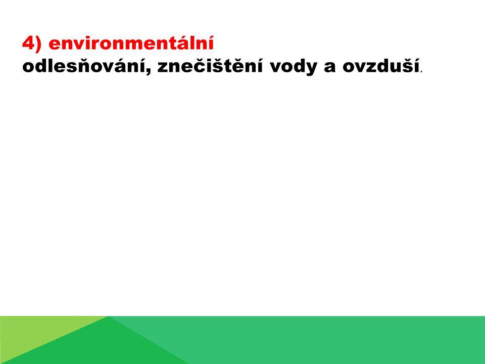 4) environmentální odlesňování, znečištění vody a ovzduší,