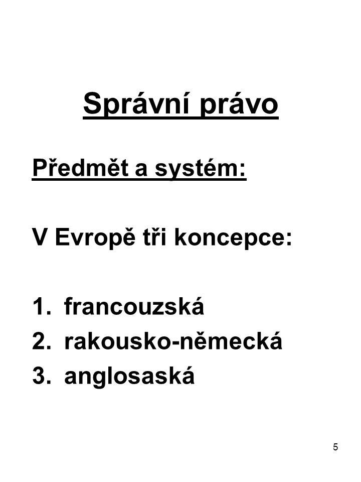 5 Správní právo Předmět a systém: V Evropě tři koncepce: 1.francouzská 2.rakousko-německá 3.anglosaská