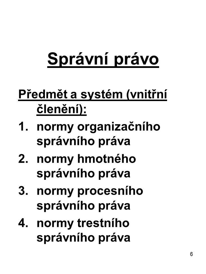 6 Správní právo Předmět a systém (vnitřní členění): 1.normy organizačního správního práva 2.normy hmotného správního práva 3.normy procesního správníh