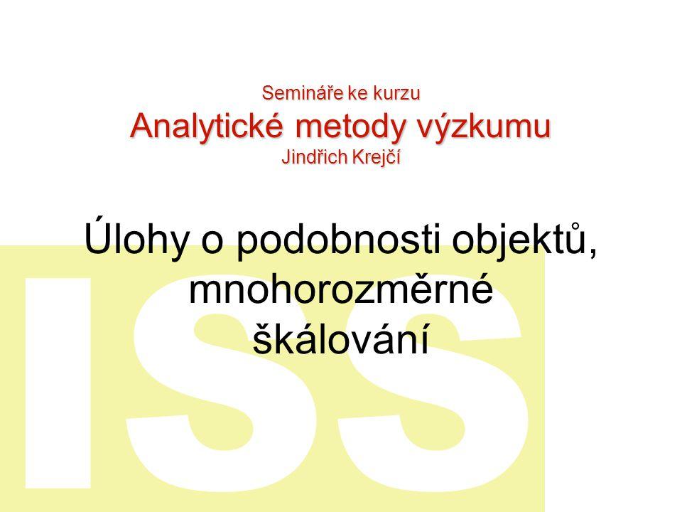 ISS Úlohy o podobnosti objektů, mnohorozměrné škálování Semináře ke kurzu Analytické metody výzkumu Jindřich Krejčí