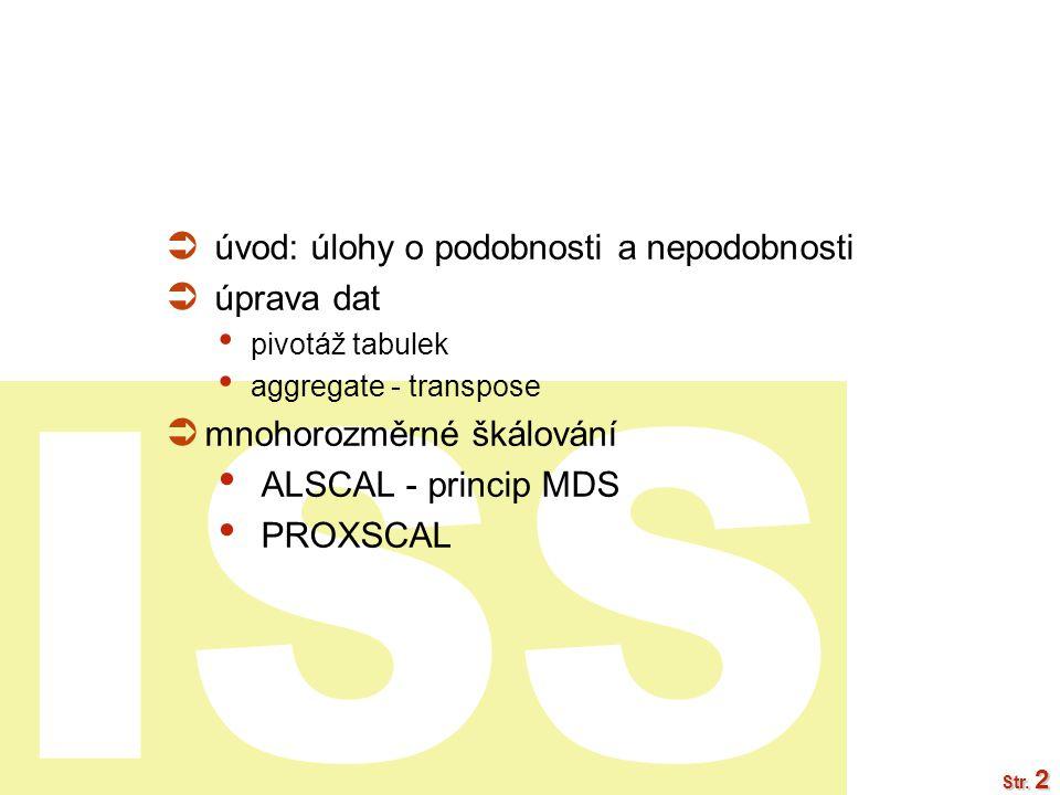 ISS Str. 2  úvod: úlohy o podobnosti a nepodobnosti  úprava dat pivotáž tabulek aggregate - transpose  mnohorozměrné škálování ALSCAL - princip MDS