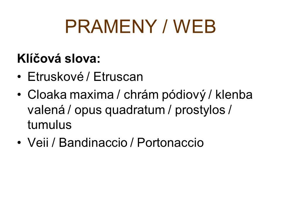 PRAMENY / WEB Klíčová slova: Etruskové / Etruscan Cloaka maxima / chrám pódiový / klenba valená / opus quadratum / prostylos / tumulus Veii / Bandinac