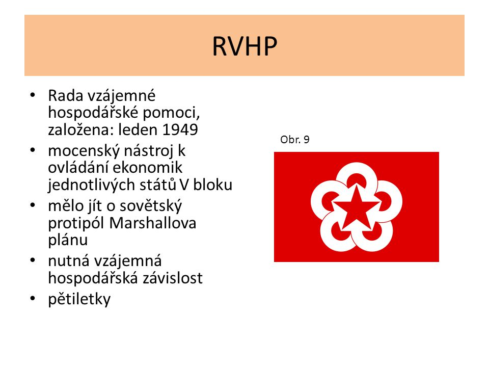 RVHP Rada vzájemné hospodářské pomoci, založena: leden 1949 mocenský nástroj k ovládání ekonomik jednotlivých států V bloku mělo jít o sovětský protip
