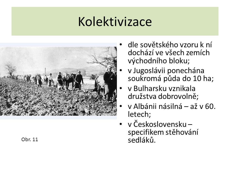 Kolektivizace dle sovětského vzoru k ní dochází ve všech zemích východního bloku; v Jugoslávii ponechána soukromá půda do 10 ha; v Bulharsku vznikala družstva dobrovolně; v Albánii násilná – až v 60.
