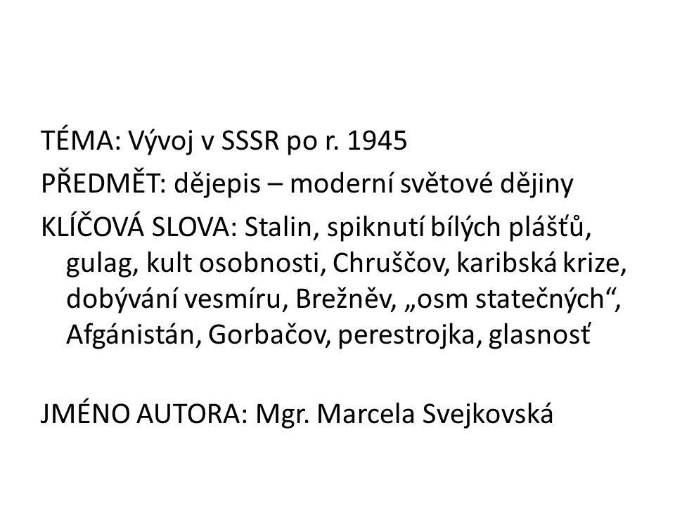 TÉMA: Vývoj v SSSR po r. 1945 PŘEDMĚT: dějepis – moderní světové dějiny KLÍČOVÁ SLOVA: Stalin, spiknutí bílých plášťů, gulag, kult osobnosti, Chruščov