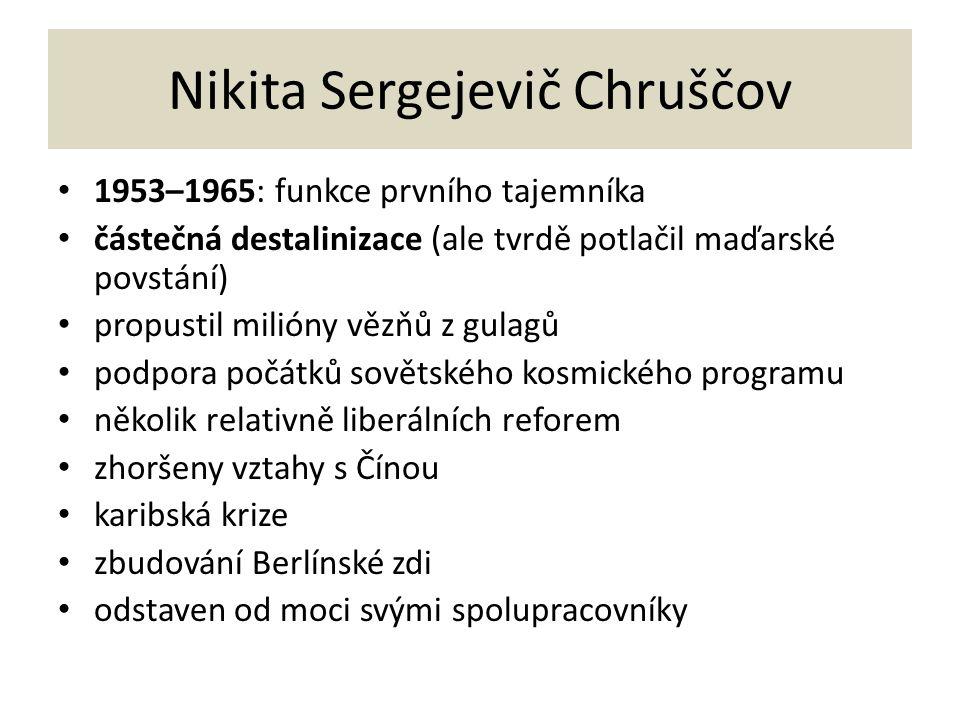 Nikita Sergejevič Chruščov 1953–1965: funkce prvního tajemníka částečná destalinizace (ale tvrdě potlačil maďarské povstání) propustil milióny vězňů z