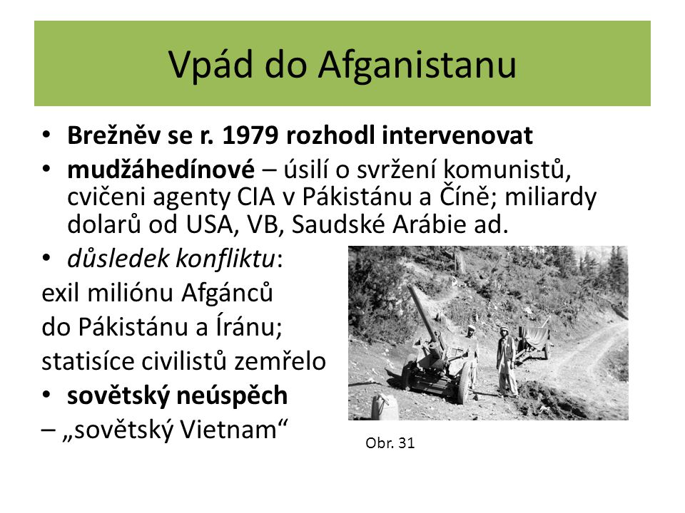 Vpád do Afganistanu Brežněv se r. 1979 rozhodl intervenovat mudžáhedínové – úsilí o svržení komunistů, cvičeni agenty CIA v Pákistánu a Číně; miliardy