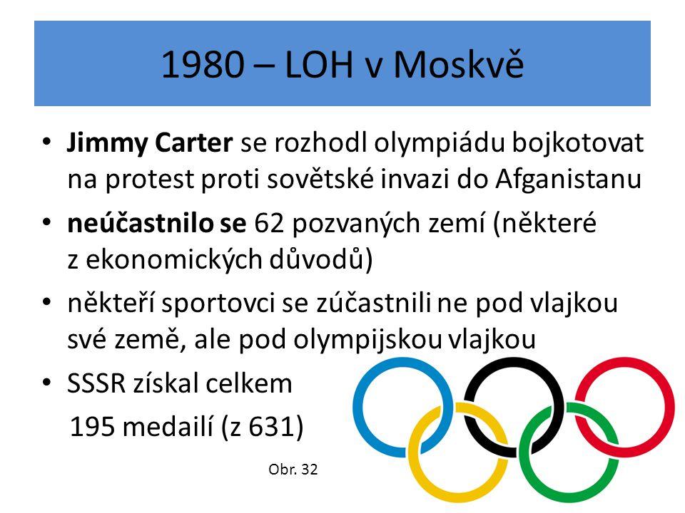1980 – LOH v Moskvě Jimmy Carter se rozhodl olympiádu bojkotovat na protest proti sovětské invazi do Afganistanu neúčastnilo se 62 pozvaných zemí (některé z ekonomických důvodů) někteří sportovci se zúčastnili ne pod vlajkou své země, ale pod olympijskou vlajkou SSSR získal celkem 195 medailí (z 631) Obr.
