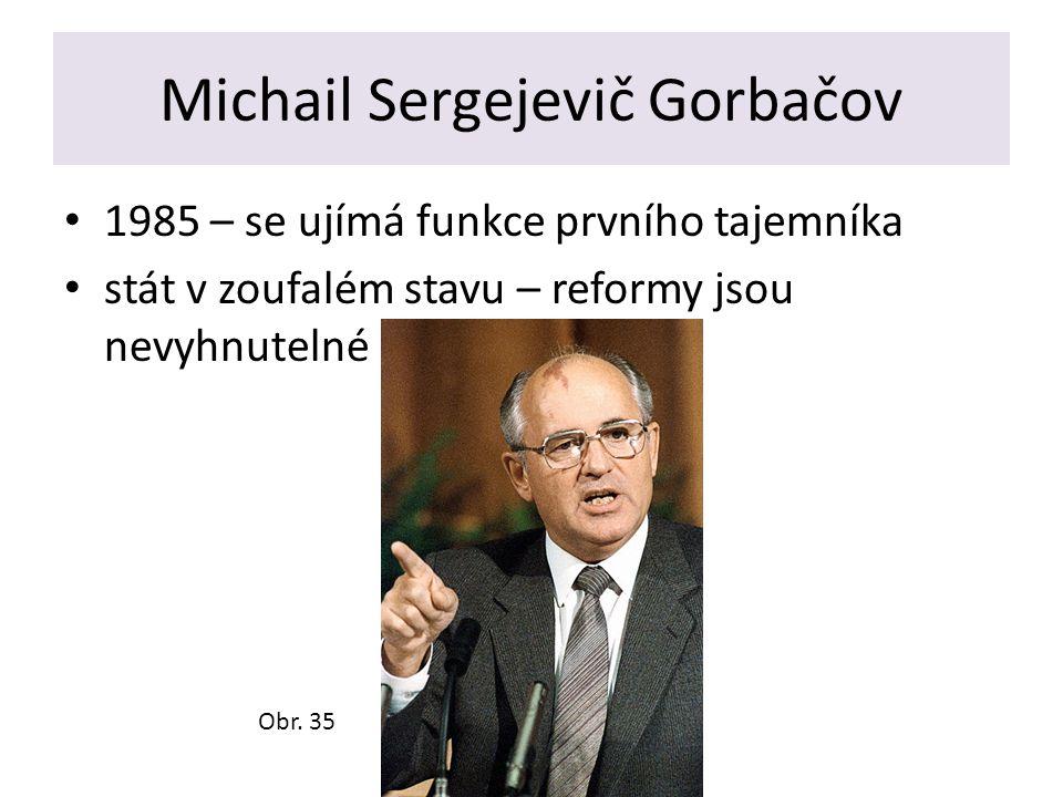 Michail Sergejevič Gorbačov 1985 – se ujímá funkce prvního tajemníka stát v zoufalém stavu – reformy jsou nevyhnutelné Obr. 35