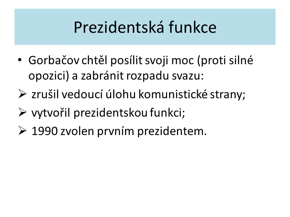 Prezidentská funkce Gorbačov chtěl posílit svoji moc (proti silné opozici) a zabránit rozpadu svazu:  zrušil vedoucí úlohu komunistické strany;  vytvořil prezidentskou funkci;  1990 zvolen prvním prezidentem.
