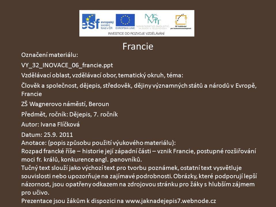 Francie Označení materiálu: VY_32_INOVACE_06_francie.ppt Vzdělávací oblast, vzdělávací obor, tematický okruh, téma: Člověk a společnost, dějepis, stře