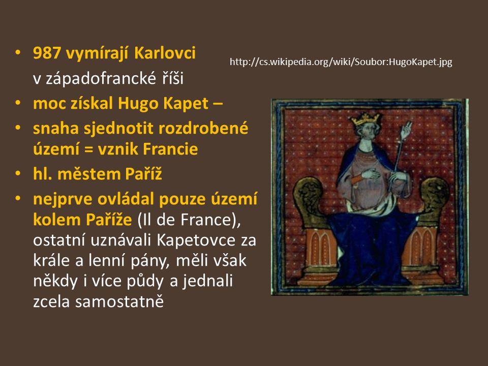 987 vymírají Karlovci v západofrancké říši moc získal Hugo Kapet – snaha sjednotit rozdrobené území = vznik Francie hl. městem Paříž nejprve ovládal p