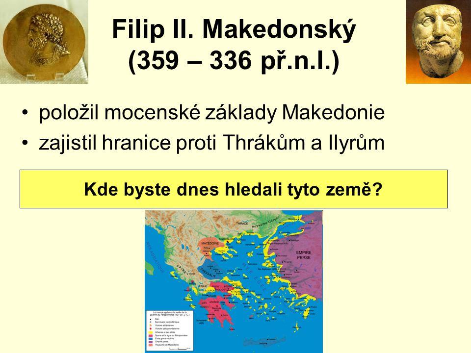 Filip II. Makedonský (359 – 336 př.n.l.) položil mocenské základy Makedonie zajistil hranice proti Thrákům a Ilyrům Kde byste dnes hledali tyto země?