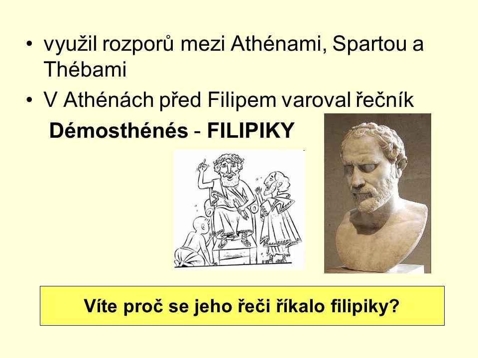 využil rozporů mezi Athénami, Spartou a Thébami V Athénách před Filipem varoval řečník Démosthénés - FILIPIKY Víte proč se jeho řeči říkalo filipiky?