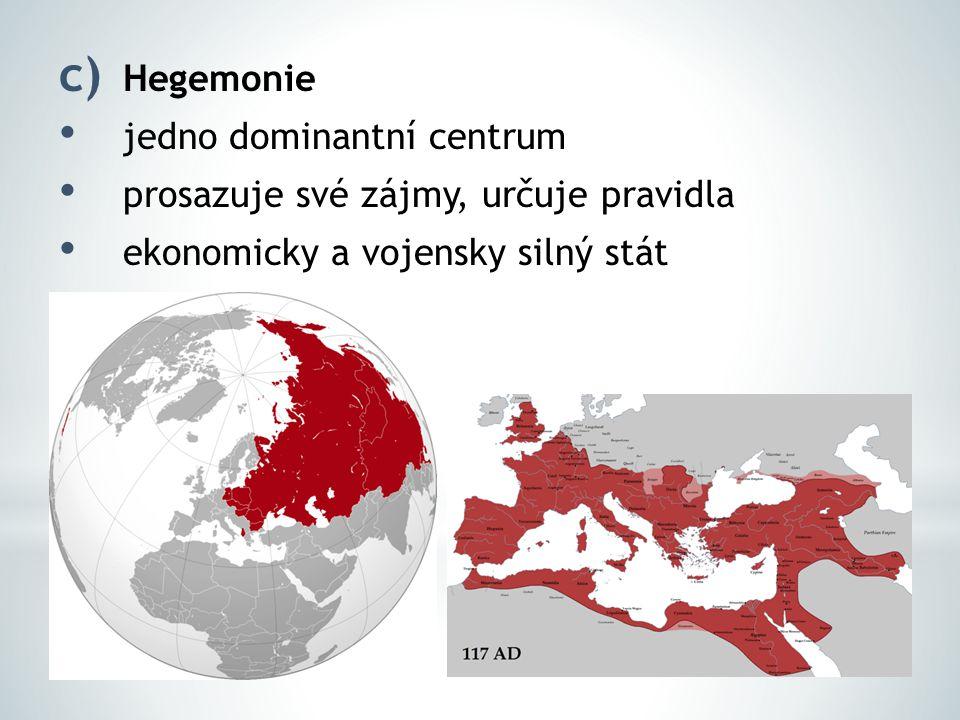 c) Hegemonie jedno dominantní centrum prosazuje své zájmy, určuje pravidla ekonomicky a vojensky silný stát