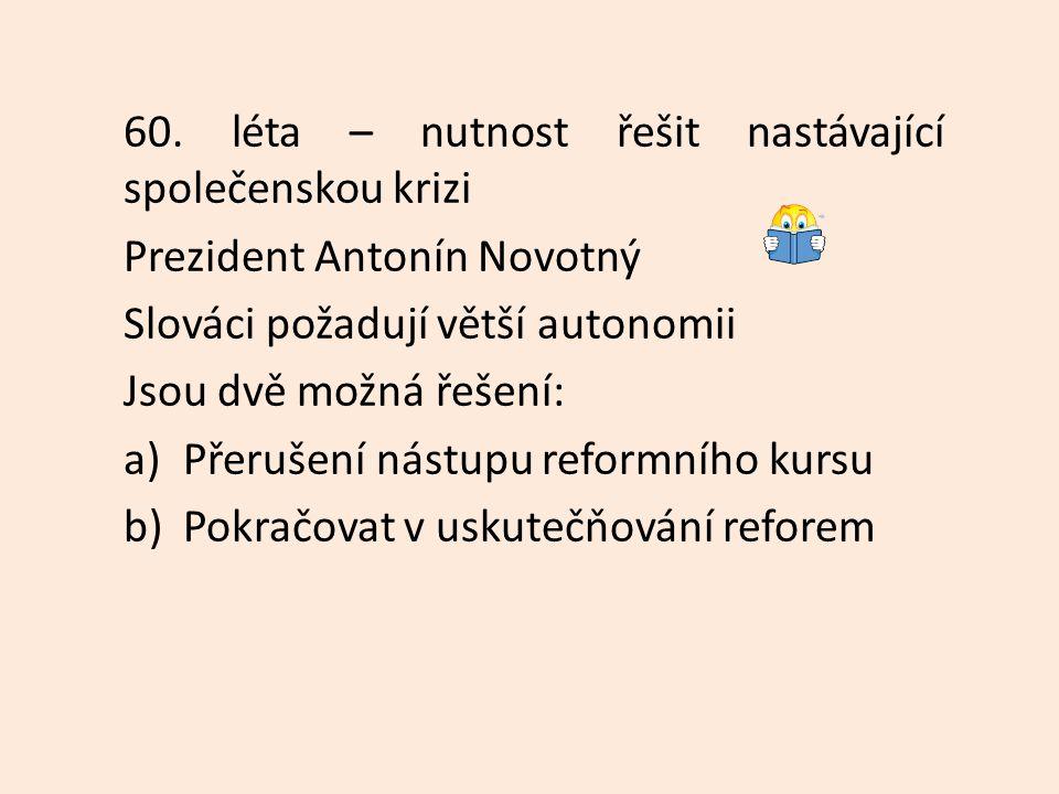 60. léta – nutnost řešit nastávající společenskou krizi Prezident Antonín Novotný Slováci požadují větší autonomii Jsou dvě možná řešení: a)Přerušení
