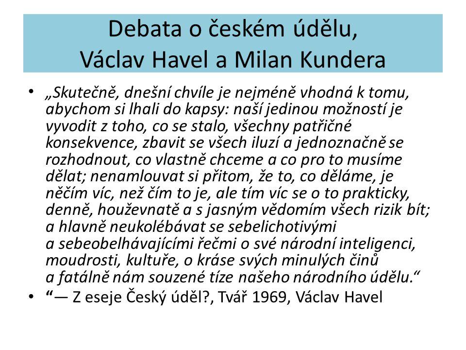 """Debata o českém údělu, Václav Havel a Milan Kundera """"Skutečně, dnešní chvíle je nejméně vhodná k tomu, abychom si lhali do kapsy: naší jedinou možností je vyvodit z toho, co se stalo, všechny patřičné konsekvence, zbavit se všech iluzí a jednoznačně se rozhodnout, co vlastně chceme a co pro to musíme dělat; nenamlouvat si přitom, že to, co děláme, je něčím víc, než čím to je, ale tím víc se o to prakticky, denně, houževnatě a s jasným vědomím všech rizik bít; a hlavně neukolébávat se sebelichotivými a sebeobelhávajícími řečmi o své národní inteligenci, moudrosti, kultuře, o kráse svých minulých činů a fatálně nám souzené tíze našeho národního údělu. — Z eseje Český úděl?, Tvář 1969, Václav Havel"""
