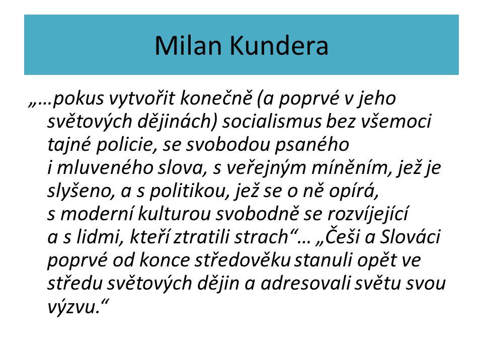 """Milan Kundera """"…pokus vytvořit konečně (a poprvé v jeho světových dějinách) socialismus bez všemoci tajné policie, se svobodou psaného i mluveného slova, s veřejným míněním, jež je slyšeno, a s politikou, jež se o ně opírá, s moderní kulturou svobodně se rozvíjející a s lidmi, kteří ztratili strach … """"Češi a Slováci poprvé od konce středověku stanuli opět ve středu světových dějin a adresovali světu svou výzvu."""