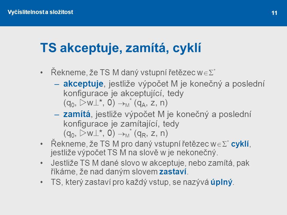 Vyčíslitelnost a složitost 11 TS akceptuje, zamítá, cyklí Řekneme, že TS M daný vstupní řetězec w  * –akceptuje, jestliže výpočet M je konečný a pos