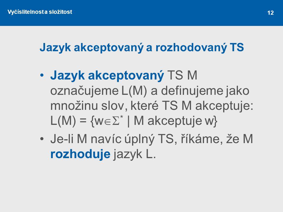 Vyčíslitelnost a složitost 12 Jazyk akceptovaný a rozhodovaný TS Jazyk akceptovaný TS M označujeme L(M) a definujeme jako množinu slov, které TS M akc