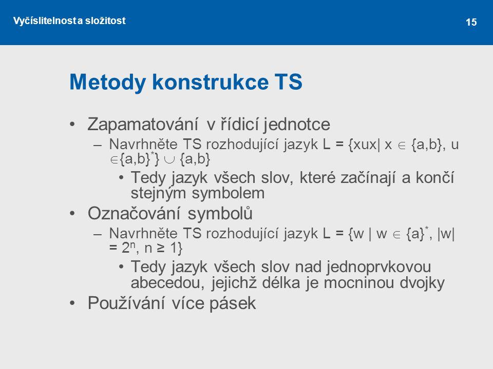 Vyčíslitelnost a složitost 15 Metody konstrukce TS Zapamatování v řídicí jednotce –Navrhněte TS rozhodující jazyk L = {xux| x  {a,b}, u  {a,b} * } 