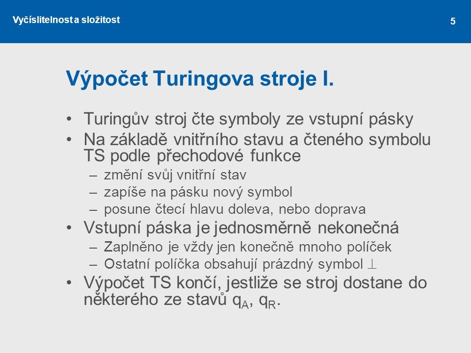 Vyčíslitelnost a složitost 5 Výpočet Turingova stroje I. Turingův stroj čte symboly ze vstupní pásky Na základě vnitřního stavu a čteného symbolu TS p