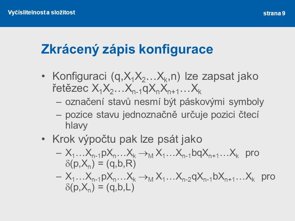 Vyčíslitelnost a složitost Zkrácený zápis konfigurace Konfiguraci (q,X 1 X 2 …X k,n) lze zapsat jako řetězec X 1 X 2 …X n-1 qX n X n+1 …X k –označení