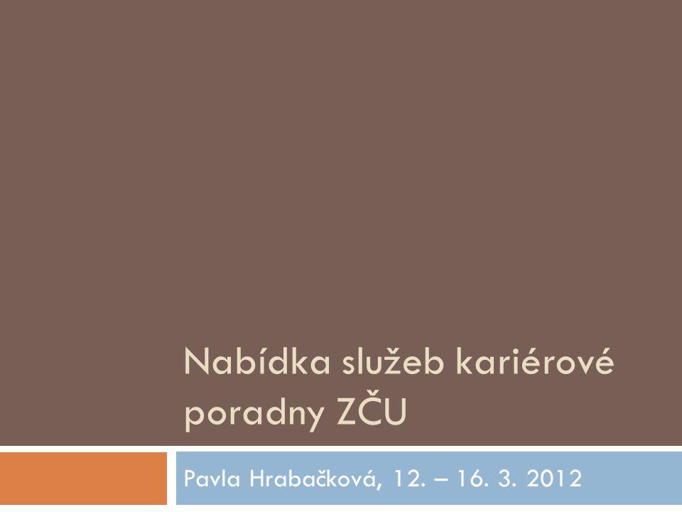 Nabídka služeb kariérové poradny ZČU Pavla Hrabačková, 12. – 16. 3. 2012