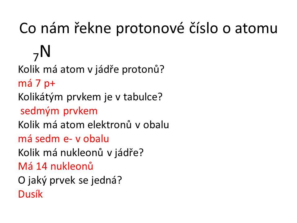 Co nám řekne protonové číslo o atomu 7 N Kolik má atom v jádře protonů? má 7 p+ Kolikátým prvkem je v tabulce? sedmým prvkem Kolik má atom elektronů v