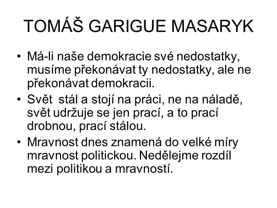 TOMÁŠ GARIGUE MASARYK Má-li naše demokracie své nedostatky, musíme překonávat ty nedostatky, ale ne překonávat demokracii. Svět stál a stojí na práci,