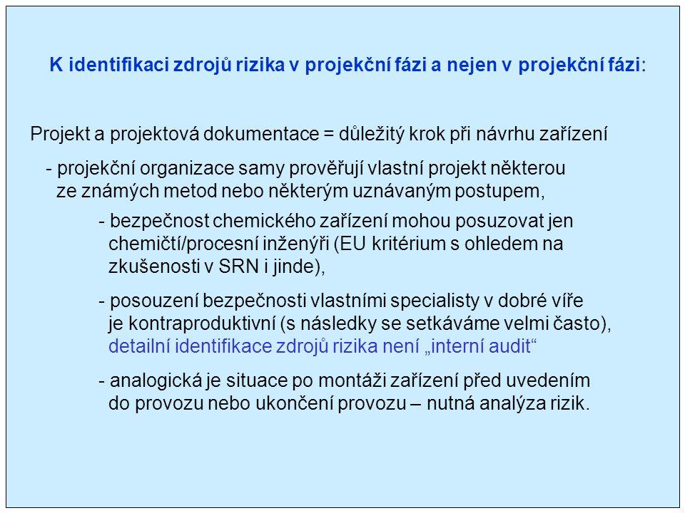 """K identifikaci zdrojů rizika v projekční fázi a nejen v projekční fázi : Projekt a projektová dokumentace = důležitý krok při návrhu zařízení - projekční organizace samy prověřují vlastní projekt některou ze známých metod nebo některým uznávaným postupem, - bezpečnost chemického zařízení mohou posuzovat jen chemičtí/procesní inženýři (EU kritérium s ohledem na zkušenosti v SRN i jinde), - posouzení bezpečnosti vlastními specialisty v dobré víře je kontraproduktivní (s následky se setkáváme velmi často), detailní identifikace zdrojů rizika není """"interní audit - analogická je situace po montáži zařízení před uvedením do provozu nebo ukončení provozu – nutná analýza rizik."""
