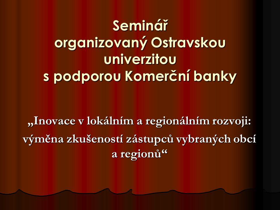 """Seminář organizovaný Ostravskou univerzitou s podporou Komerční banky """"Inovace v lokálním a regionálním rozvoji: výměna zkušeností zástupců vybraných obcí a regionů"""