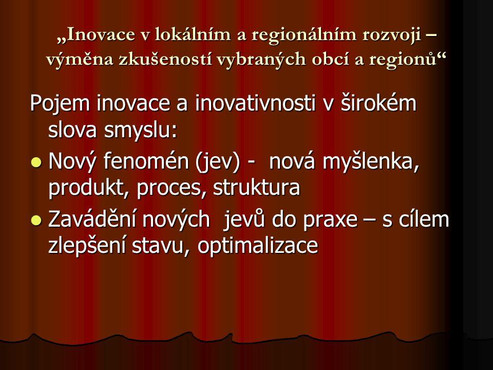 """""""Inovace v lokálním a regionálním rozvoji – výměna zkušeností vybraných obcí a regionů Pojem inovace a inovativnosti v širokém slova smyslu: Nový fenomén (jev) - nová myšlenka, produkt, proces, struktura Nový fenomén (jev) - nová myšlenka, produkt, proces, struktura Zavádění nových jevů do praxe – s cílem zlepšení stavu, optimalizace Zavádění nových jevů do praxe – s cílem zlepšení stavu, optimalizace"""