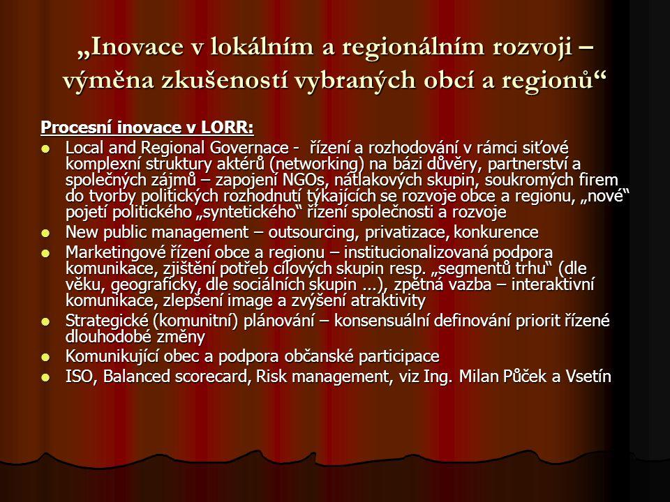 """""""Inovace v lokálním a regionálním rozvoji – výměna zkušeností vybraných obcí a regionů Procesní inovace v LORR: Local and Regional Governace - řízení a rozhodování v rámci siťové komplexní struktury aktérů (networking) na bázi důvěry, partnerství a společných zájmů – zapojení NGOs, nátlakových skupin, soukromých firem do tvorby politických rozhodnutí týkajících se rozvoje obce a regionu, """"nové pojetí politického """"syntetického řízení společnosti a rozvoje Local and Regional Governace - řízení a rozhodování v rámci siťové komplexní struktury aktérů (networking) na bázi důvěry, partnerství a společných zájmů – zapojení NGOs, nátlakových skupin, soukromých firem do tvorby politických rozhodnutí týkajících se rozvoje obce a regionu, """"nové pojetí politického """"syntetického řízení společnosti a rozvoje New public management – outsourcing, privatizace, konkurence New public management – outsourcing, privatizace, konkurence Marketingové řízení obce a regionu – institucionalizovaná podpora komunikace, zjištění potřeb cílových skupin resp."""
