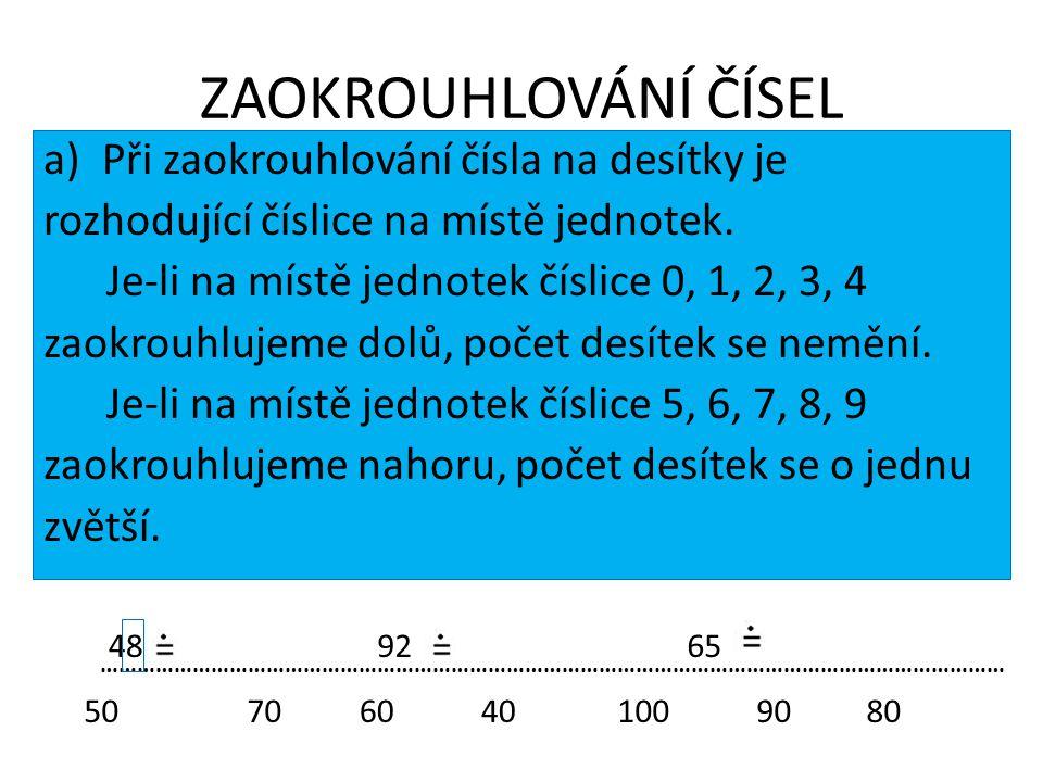 ZAOKROUHLOVÁNÍ ČÍSEL a)Při zaokrouhlování čísla na desítky je rozhodující číslice na místě jednotek. Je-li na místě jednotek číslice 0, 1, 2, 3, 4 zao